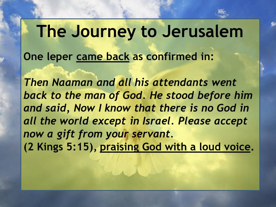 The Journey to Jerusalem One leper came back as confirmed in: Then Naaman and all his attendants went back to the man of God. He stood before him and