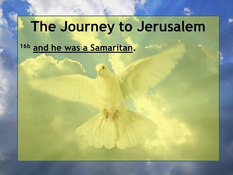 The Journey to Jerusalem 16b and he was a Samaritan.