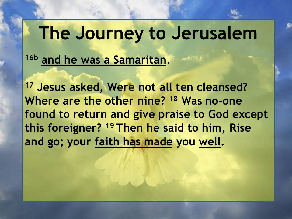 The Journey to Jerusalem 16b and he was a Samaritan. 17 Jesus asked, Were not all ten cleansed? Where are the other nine? 18 Was no-one found to retur