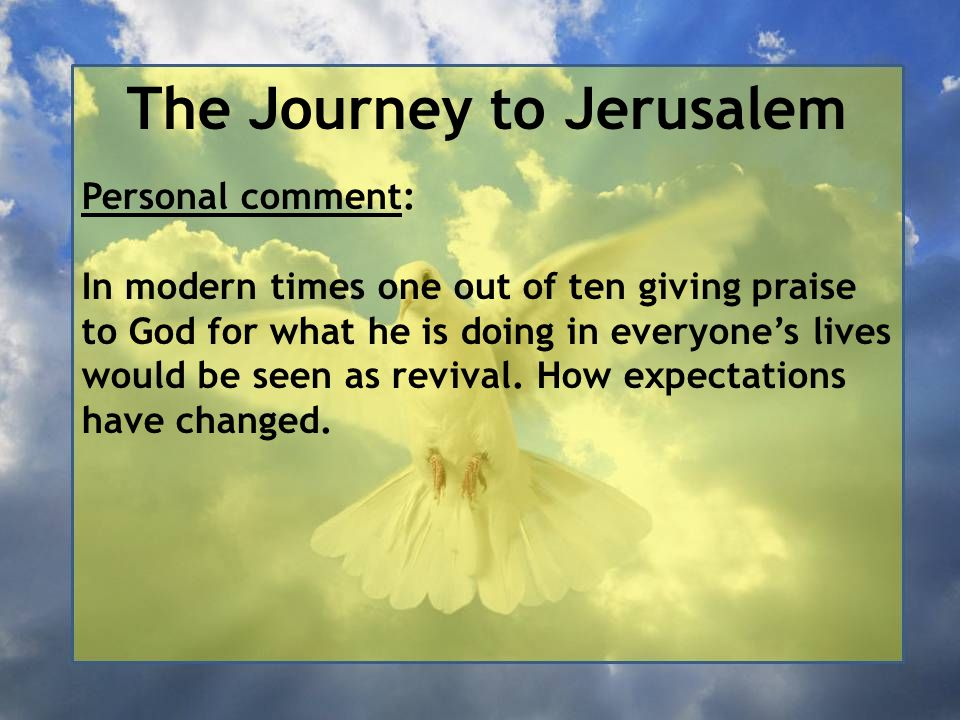 The Journey to Jerusalem Personal comment: In modern times one out of ten giving praise to God for what he is doing in everyone's lives would be seen