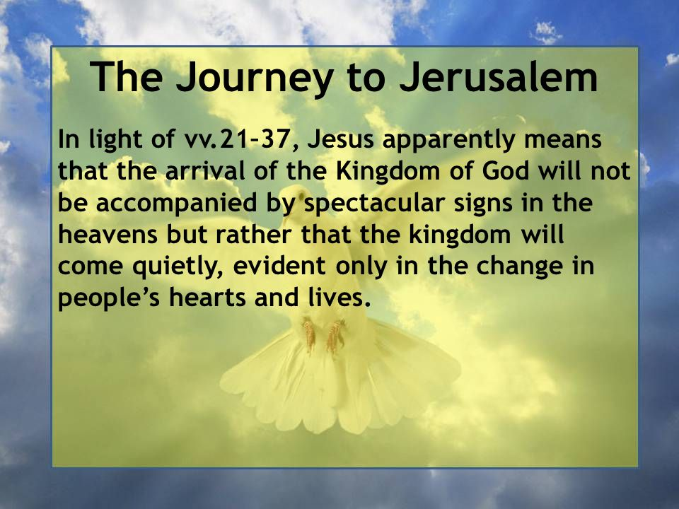The Journey to Jerusalem In light of vv.21–37, Jesus apparently means that the arrival of the Kingdom of God will not be accompanied by spectacular si