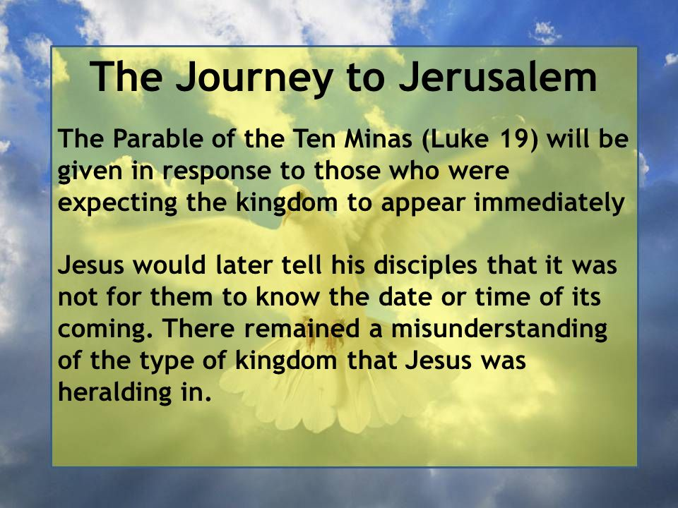 The Journey to Jerusalem The Parable of the Ten Minas (Luke 19) will be given in response to those who were expecting the kingdom to appear immediatel