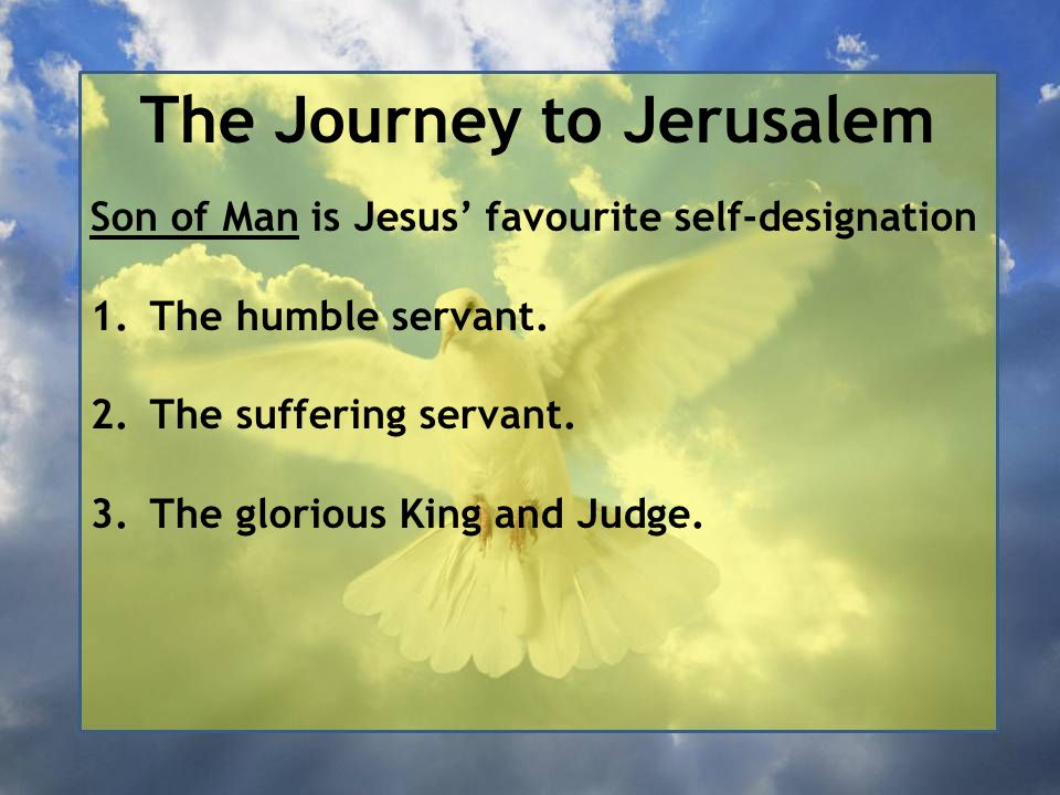 The Journey to Jerusalem Son of Man is Jesus' favourite self-designation 1.The humble servant. 2.The suffering servant. 3.The glorious King and Judge.