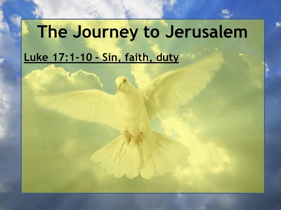 The Journey to Jerusalem Luke 17:1-10 - Sin, faith, duty