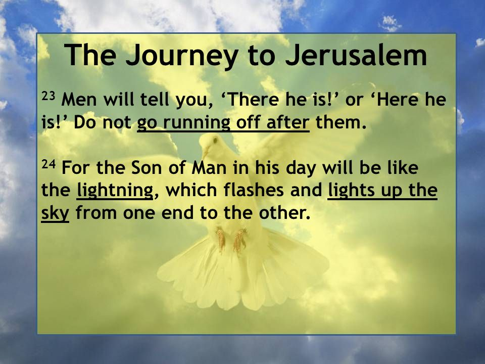The Journey to Jerusalem 23 Men will tell you, 'There he is!' or 'Here he is!' Do not go running off after them. 24 For the Son of Man in his day will