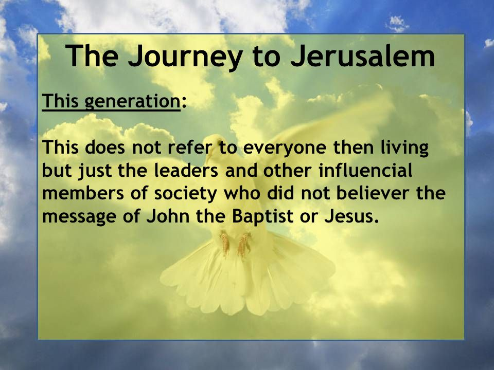 The Journey to Jerusalem This generation: This does not refer to everyone then living but just the leaders and other influencial members of society wh