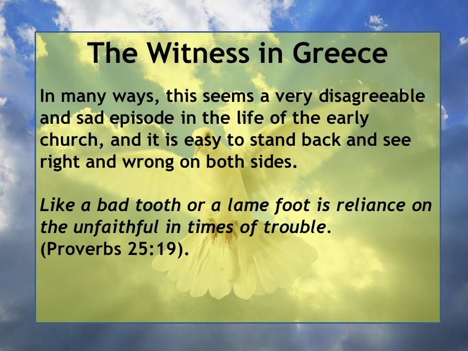 The Witness in Greece In many ways, this seems a very disagreeable and sad episode in the life of the early church, and it is easy to stand back and see right and wrong on both sides.