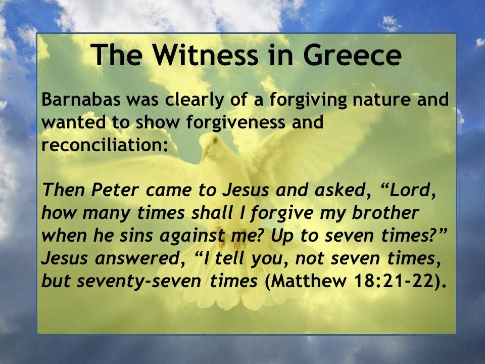 The Witness in Greece Barnabas was clearly of a forgiving nature and wanted to show forgiveness and reconciliation: Then Peter came to Jesus and asked, Lord, how many times shall I forgive my brother when he sins against me.