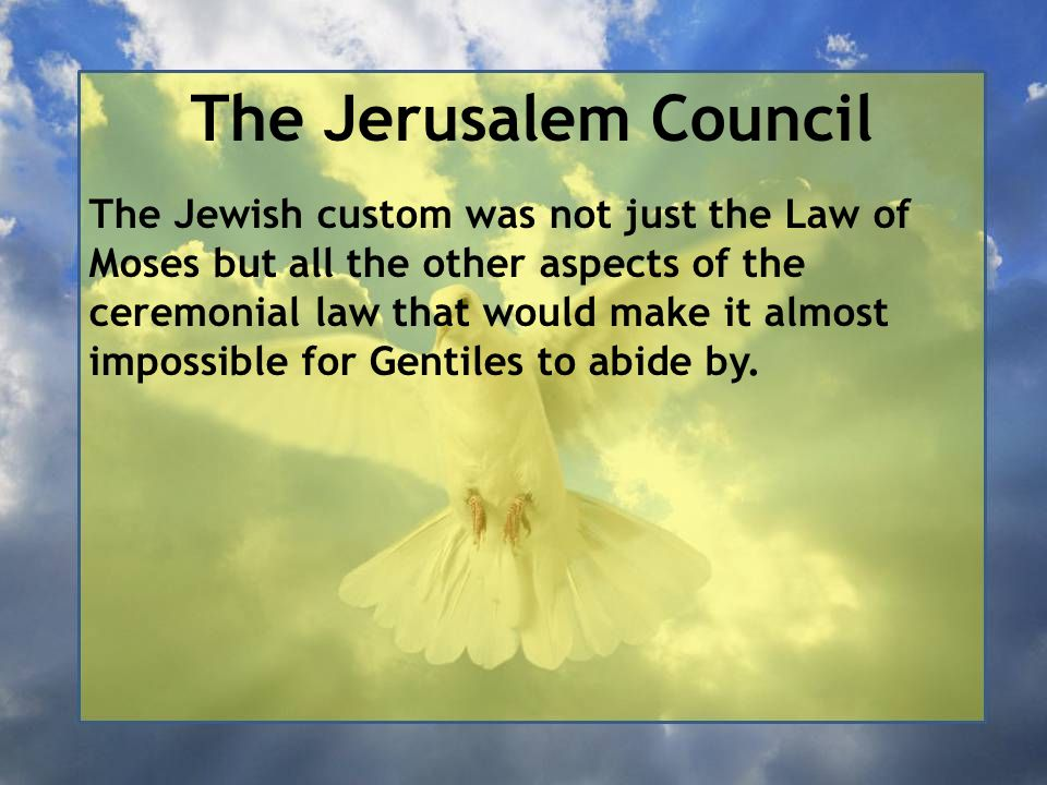 The Jerusalem Council The Jewish custom was not just the Law of Moses but all the other aspects of the ceremonial law that would make it almost impossible for Gentiles to abide by.