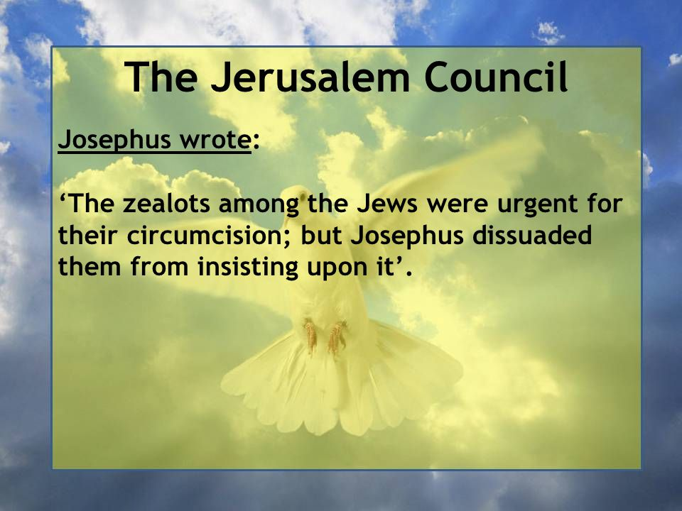 The Jerusalem Council Josephus wrote: 'The zealots among the Jews were urgent for their circumcision; but Josephus dissuaded them from insisting upon it'.