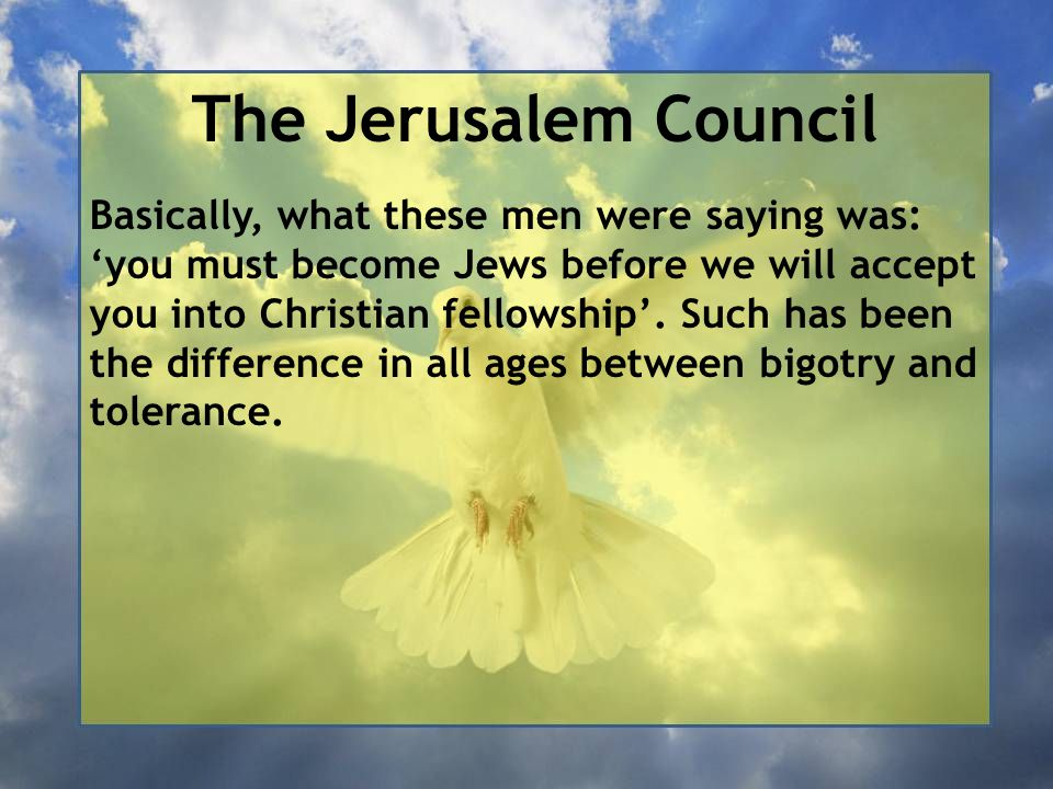 The Jerusalem Council Basically, what these men were saying was: 'you must become Jews before we will accept you into Christian fellowship'.