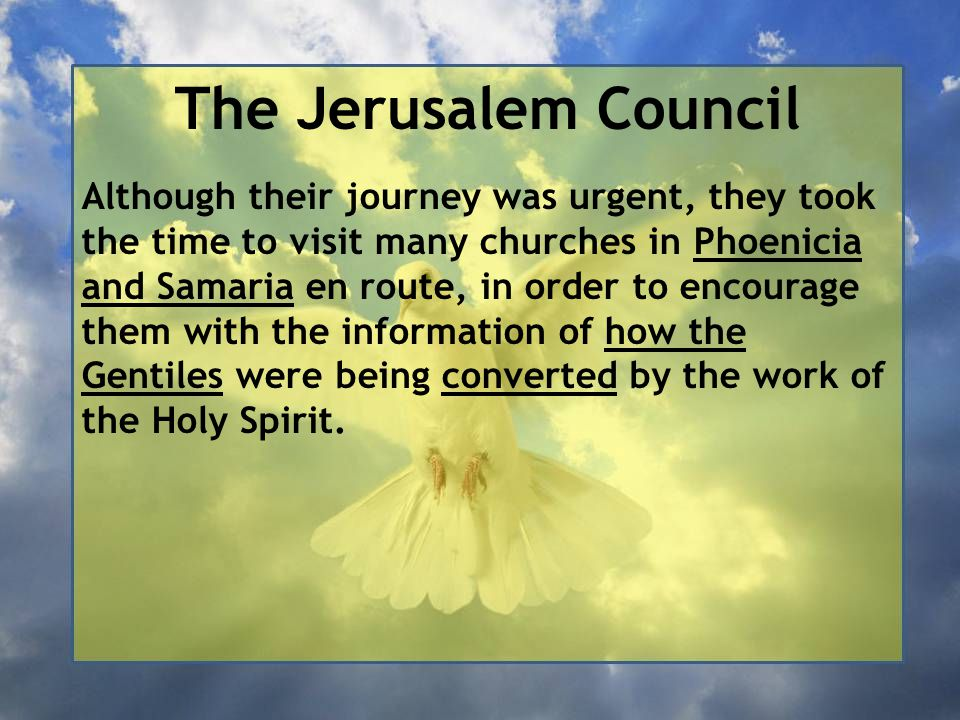 The Jerusalem Council Although their journey was urgent, they took the time to visit many churches in Phoenicia and Samaria en route, in order to encourage them with the information of how the Gentiles were being converted by the work of the Holy Spirit.