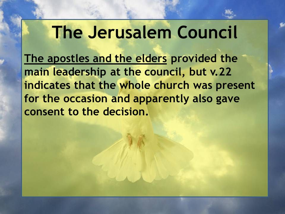The Jerusalem Council The apostles and the elders provided the main leadership at the council, but v.22 indicates that the whole church was present for the occasion and apparently also gave consent to the decision.