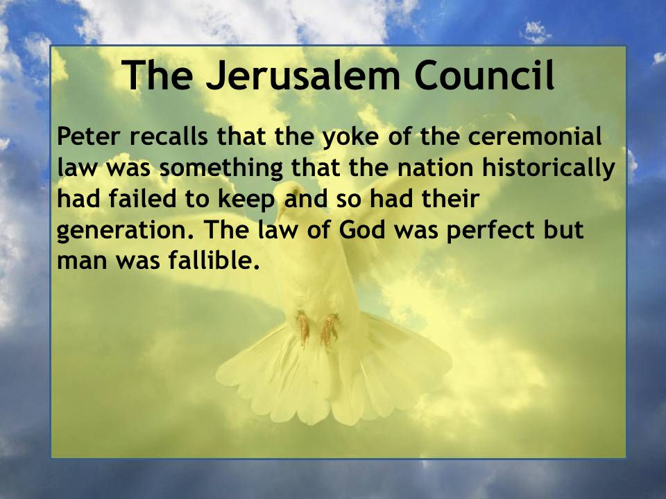 The Jerusalem Council Peter recalls that the yoke of the ceremonial law was something that the nation historically had failed to keep and so had their generation.