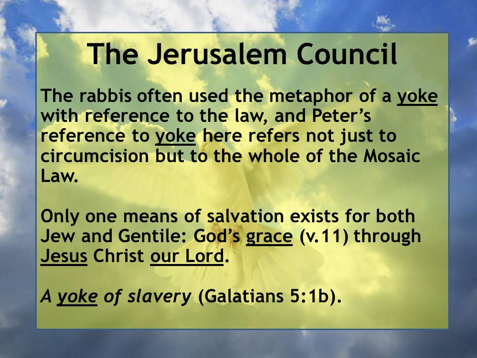 The Jerusalem Council The rabbis often used the metaphor of a yoke with reference to the law, and Peter's reference to yoke here refers not just to circumcision but to the whole of the Mosaic Law.