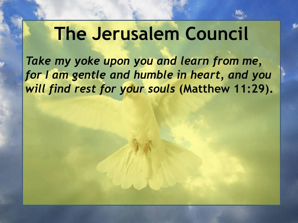 The Jerusalem Council Take my yoke upon you and learn from me, for I am gentle and humble in heart, and you will find rest for your souls (Matthew 11:29).
