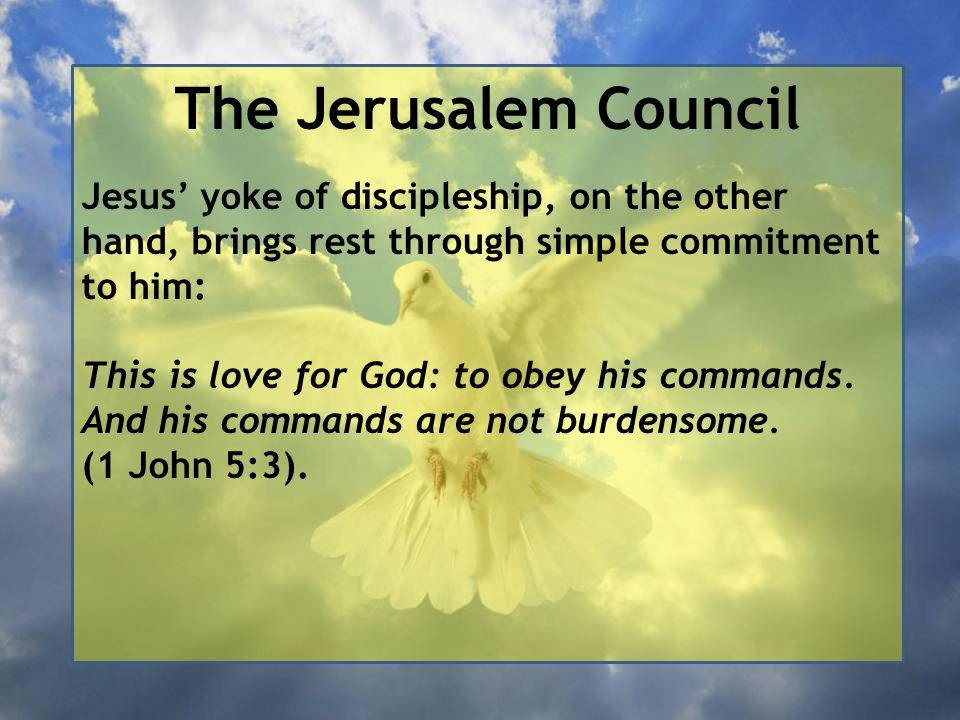 The Jerusalem Council Jesus' yoke of discipleship, on the other hand, brings rest through simple commitment to him: This is love for God: to obey his commands.