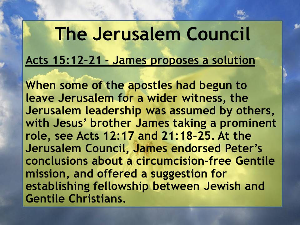 The Jerusalem Council Acts 15:12–21 - James proposes a solution When some of the apostles had begun to leave Jerusalem for a wider witness, the Jerusalem leadership was assumed by others, with Jesus' brother James taking a prominent role, see Acts 12:17 and 21:18–25.