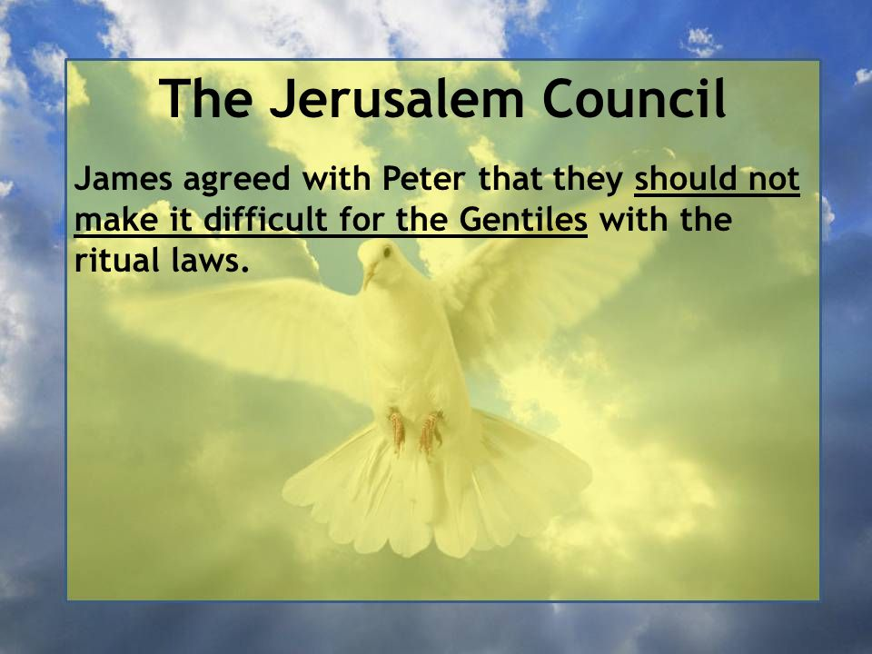 The Jerusalem Council James agreed with Peter that they should not make it difficult for the Gentiles with the ritual laws.