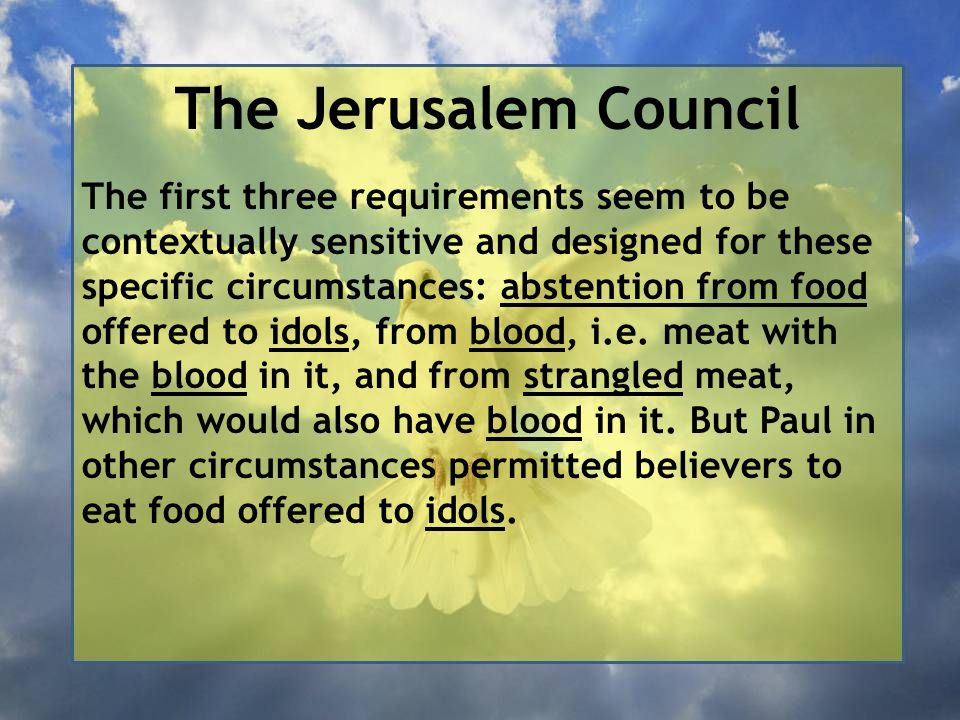 The Jerusalem Council The first three requirements seem to be contextually sensitive and designed for these specific circumstances: abstention from food offered to idols, from blood, i.e.