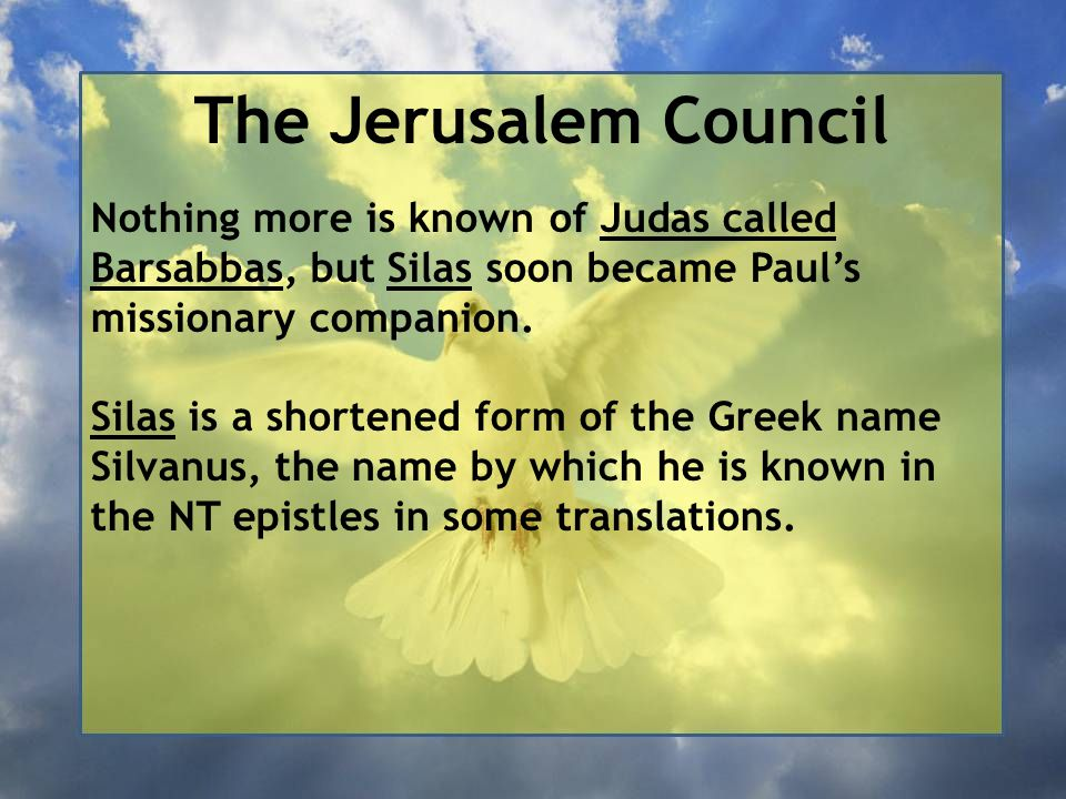 The Jerusalem Council Nothing more is known of Judas called Barsabbas, but Silas soon became Paul's missionary companion.