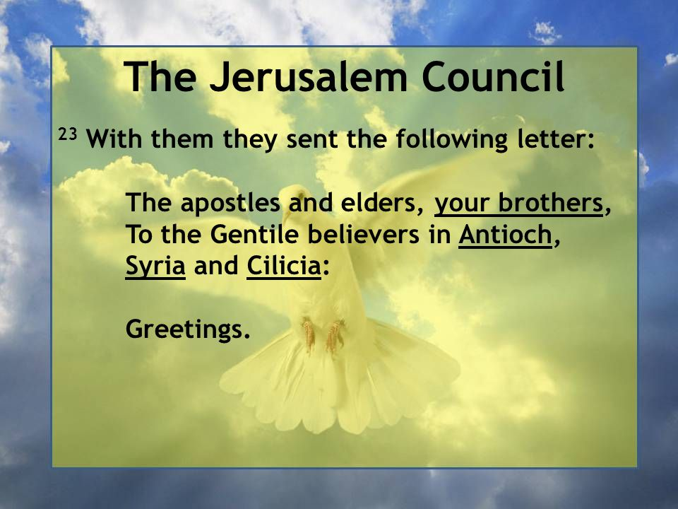The Jerusalem Council 23 With them they sent the following letter: The apostles and elders, your brothers, To the Gentile believers in Antioch, Syria and Cilicia: Greetings.