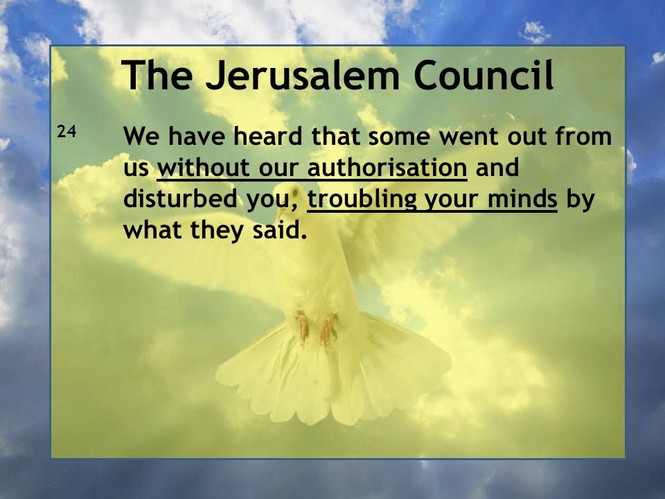 The Jerusalem Council 24 We have heard that some went out from us without our authorisation and disturbed you, troubling your minds by what they said.