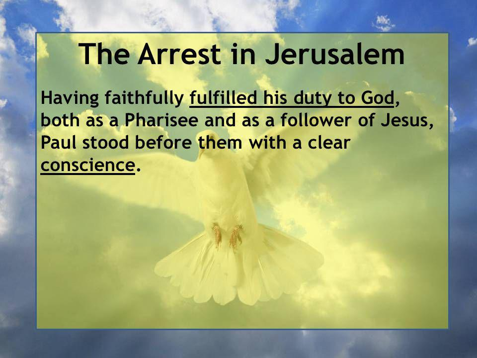 The Arrest in Jerusalem Having faithfully fulfilled his duty to God, both as a Pharisee and as a follower of Jesus, Paul stood before them with a clear conscience.