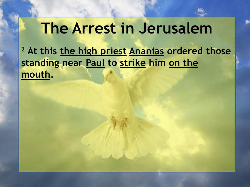 The Arrest in Jerusalem 2 At this the high priest Ananias ordered those standing near Paul to strike him on the mouth.