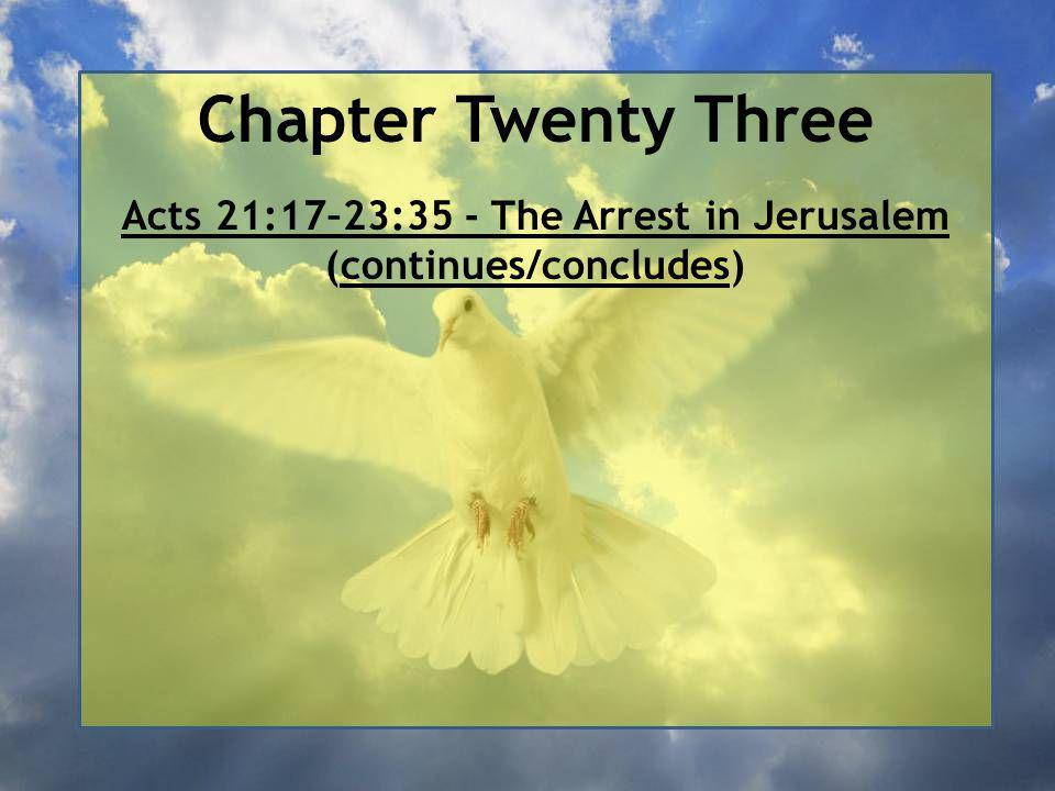 Chapter Twenty Three Acts 21:17–23:35 - The Arrest in Jerusalem (continues/concludes) Acts 22:30–23:11 - Paul before the Sanhedrin (continues/concludes)