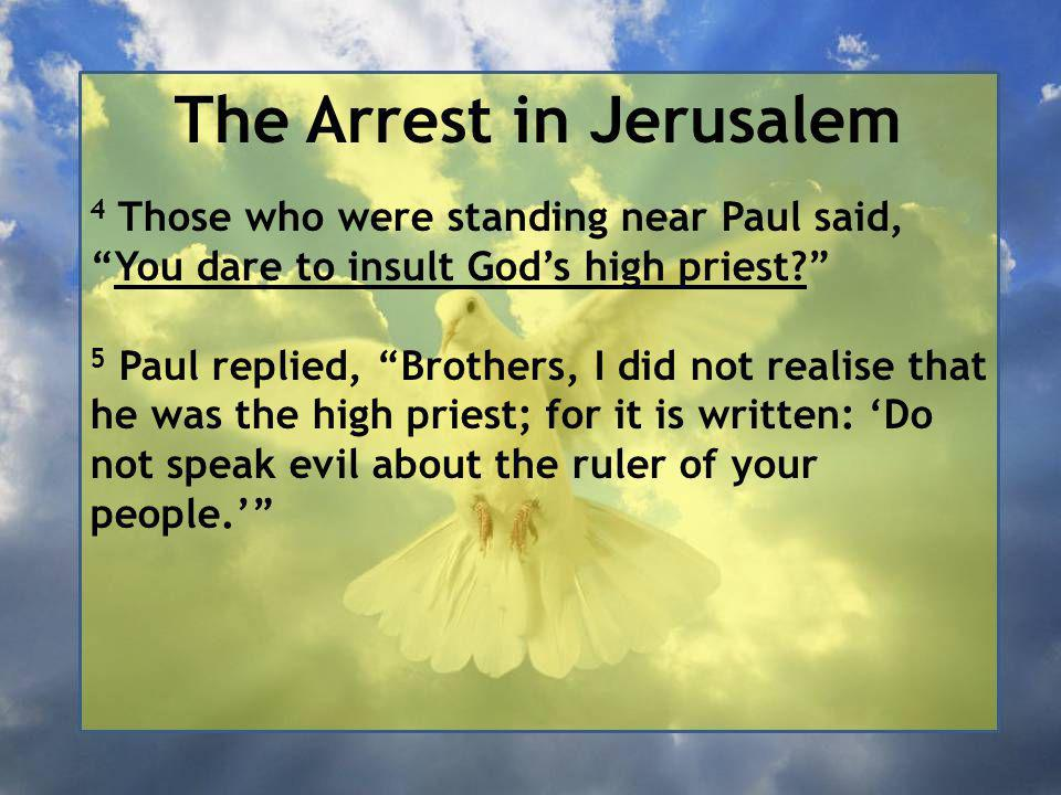 The Arrest in Jerusalem 4 Those who were standing near Paul said, You dare to insult God's high priest 5 Paul replied, Brothers, I did not realise that he was the high priest; for it is written: 'Do not speak evil about the ruler of your people.'