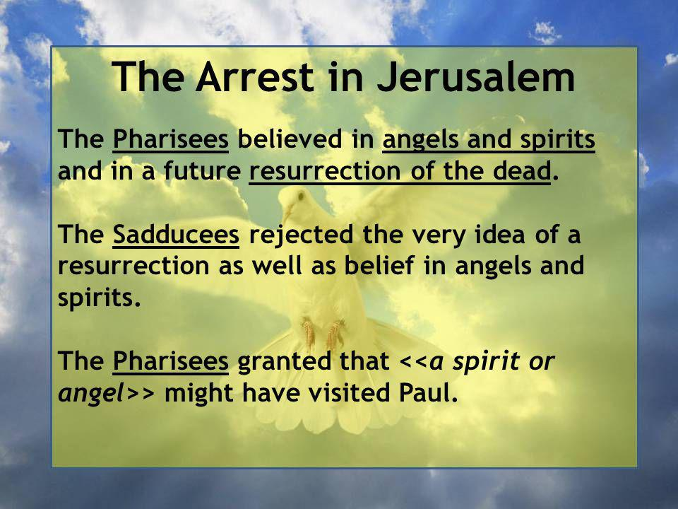 The Arrest in Jerusalem The Pharisees believed in angels and spirits and in a future resurrection of the dead.
