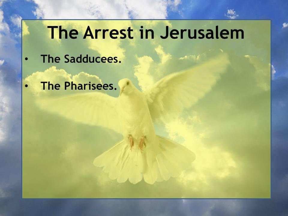 The Arrest in Jerusalem The Sadducees. The Pharisees.
