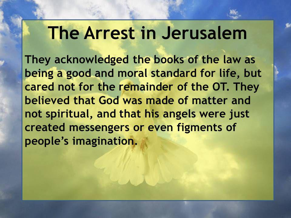 The Arrest in Jerusalem They acknowledged the books of the law as being a good and moral standard for life, but cared not for the remainder of the OT.