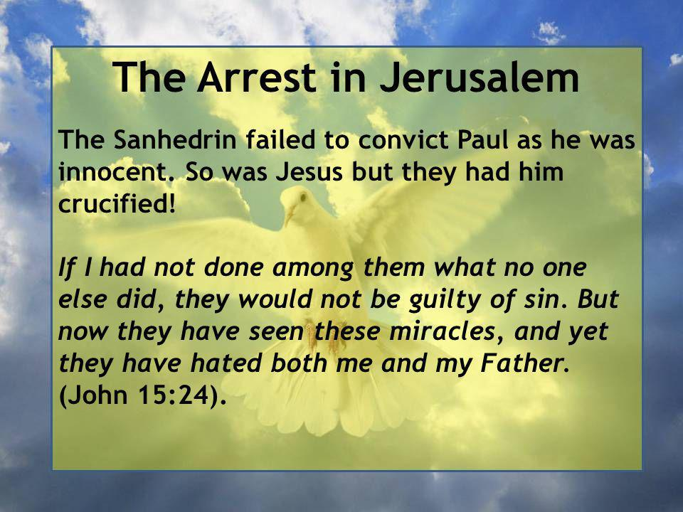 The Arrest in Jerusalem The Sanhedrin failed to convict Paul as he was innocent.