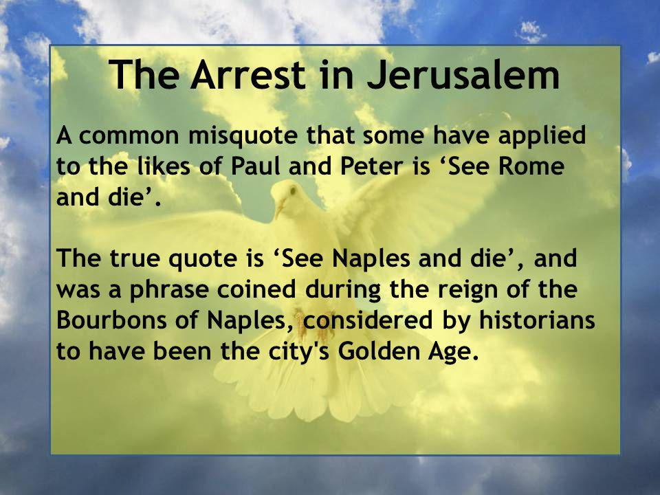 The Arrest in Jerusalem A common misquote that some have applied to the likes of Paul and Peter is 'See Rome and die'.