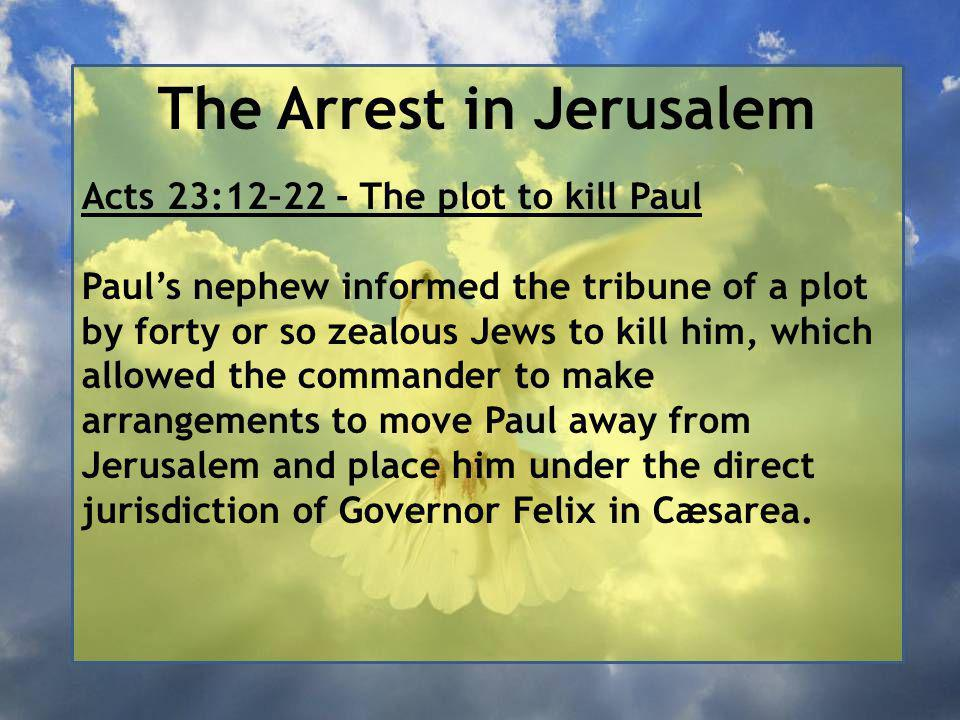 The Arrest in Jerusalem Acts 23:12–22 - The plot to kill Paul Paul's nephew informed the tribune of a plot by forty or so zealous Jews to kill him, which allowed the commander to make arrangements to move Paul away from Jerusalem and place him under the direct jurisdiction of Governor Felix in Cæsarea.