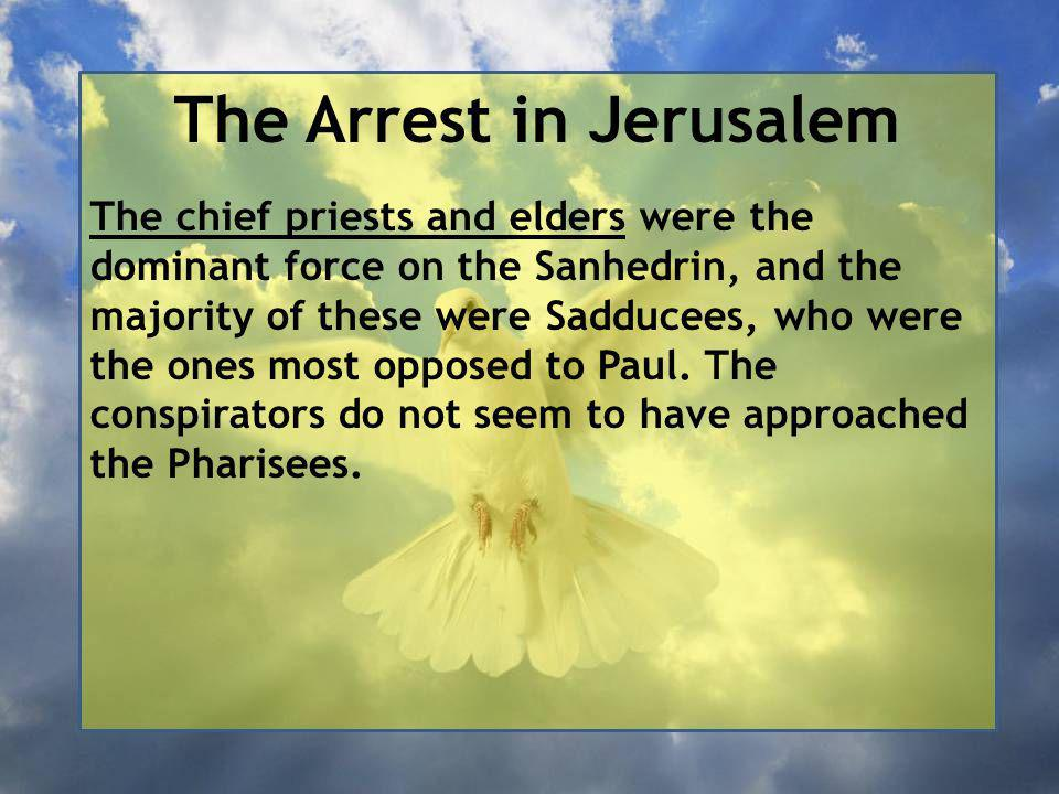 The Arrest in Jerusalem The chief priests and elders were the dominant force on the Sanhedrin, and the majority of these were Sadducees, who were the ones most opposed to Paul.