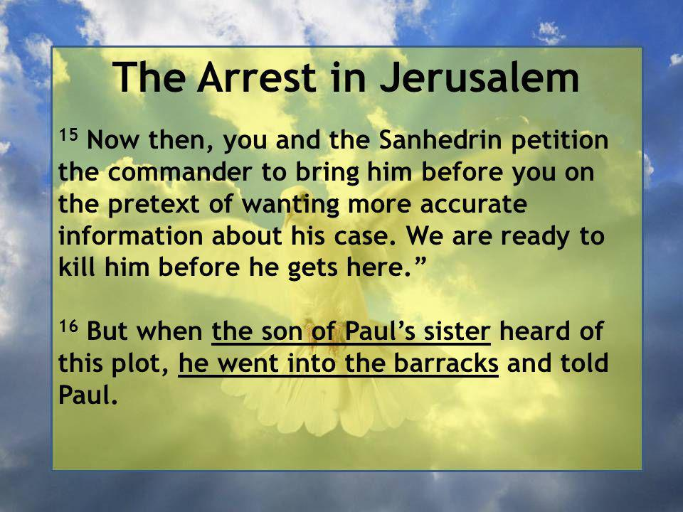 The Arrest in Jerusalem 15 Now then, you and the Sanhedrin petition the commander to bring him before you on the pretext of wanting more accurate information about his case.