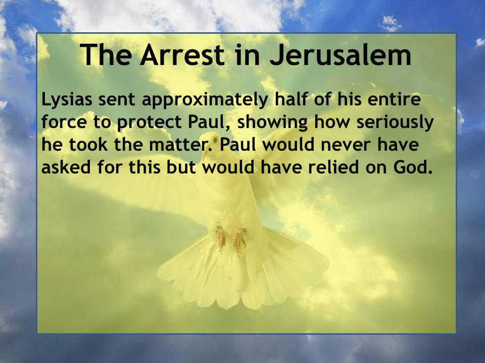 The Arrest in Jerusalem Lysias sent approximately half of his entire force to protect Paul, showing how seriously he took the matter.