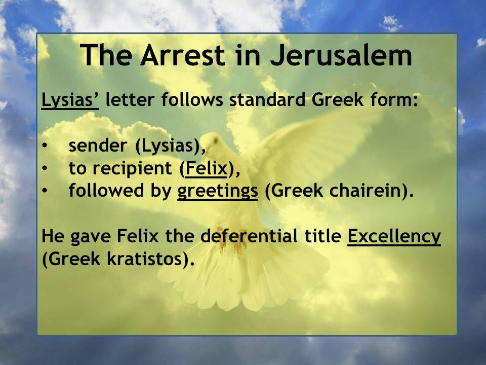 The Arrest in Jerusalem Lysias' letter follows standard Greek form: sender (Lysias), to recipient (Felix), followed by greetings (Greek chairein).