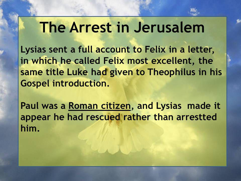 The Arrest in Jerusalem Lysias sent a full account to Felix in a letter, in which he called Felix most excellent, the same title Luke had given to Theophilus in his Gospel introduction.