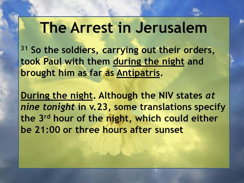 The Arrest in Jerusalem 31 So the soldiers, carrying out their orders, took Paul with them during the night and brought him as far as Antipatris.