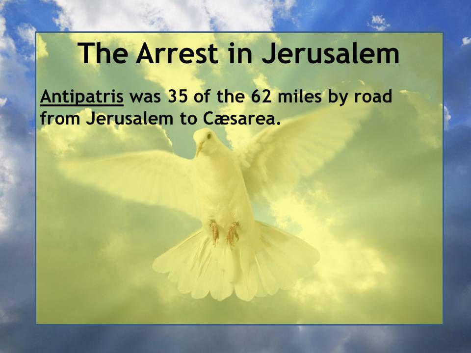 The Arrest in Jerusalem Antipatris was 35 of the 62 miles by road from Jerusalem to Cæsarea.