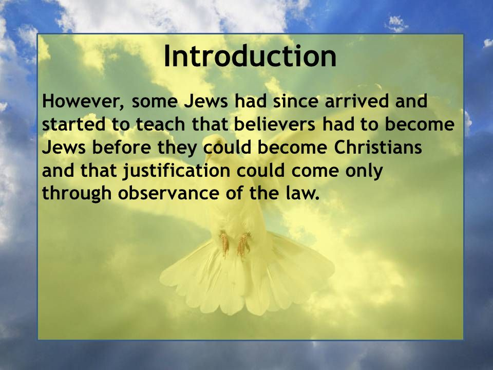 Introduction However, some Jews had since arrived and started to teach that believers had to become Jews before they could become Christians and that justification could come only through observance of the law.