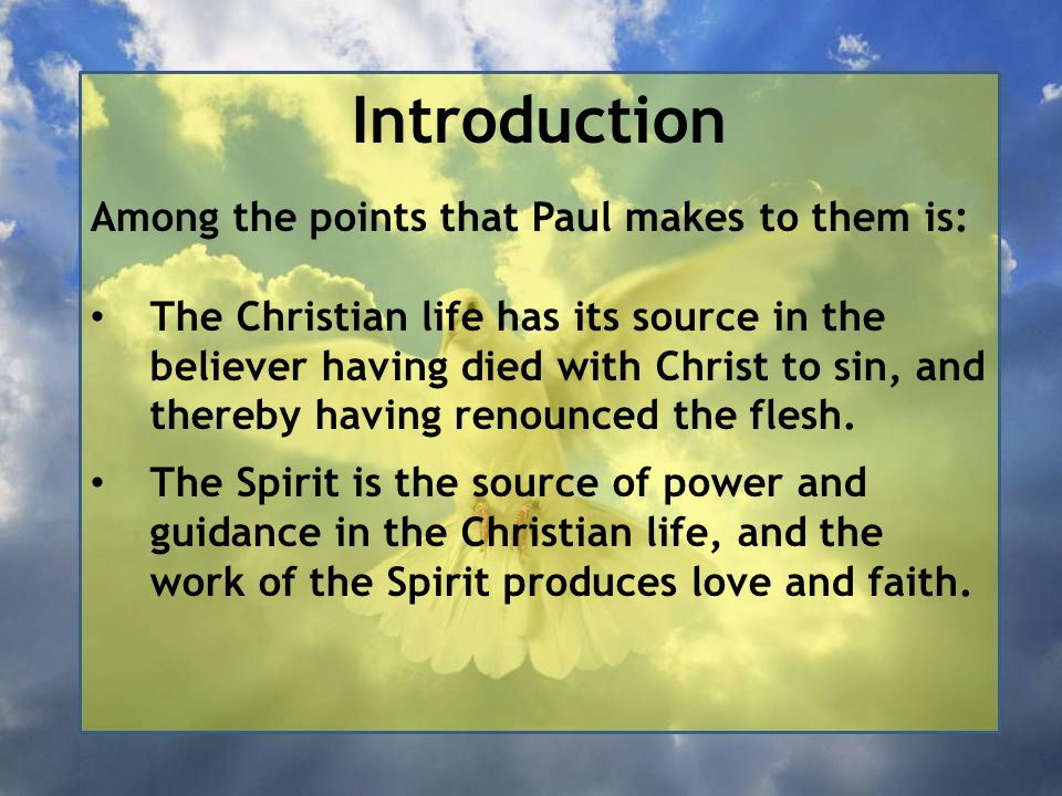 Introduction Among the points that Paul makes to them is: The Christian life has its source in the believer having died with Christ to sin, and thereby having renounced the flesh.