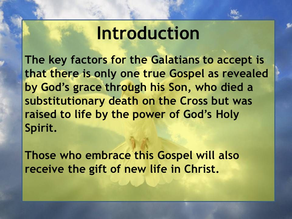 Introduction The key factors for the Galatians to accept is that there is only one true Gospel as revealed by God's grace through his Son, who died a substitutionary death on the Cross but was raised to life by the power of God's Holy Spirit.