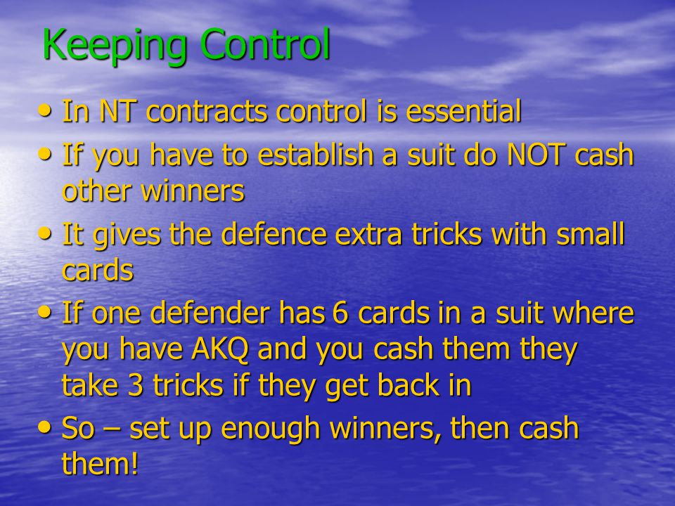 Keeping Control In NT contracts control is essential In NT contracts control is essential If you have to establish a suit do NOT cash other winners If you have to establish a suit do NOT cash other winners It gives the defence extra tricks with small cards It gives the defence extra tricks with small cards If one defender has 6 cards in a suit where you have AKQ and you cash them they take 3 tricks if they get back in If one defender has 6 cards in a suit where you have AKQ and you cash them they take 3 tricks if they get back in So – set up enough winners, then cash them.