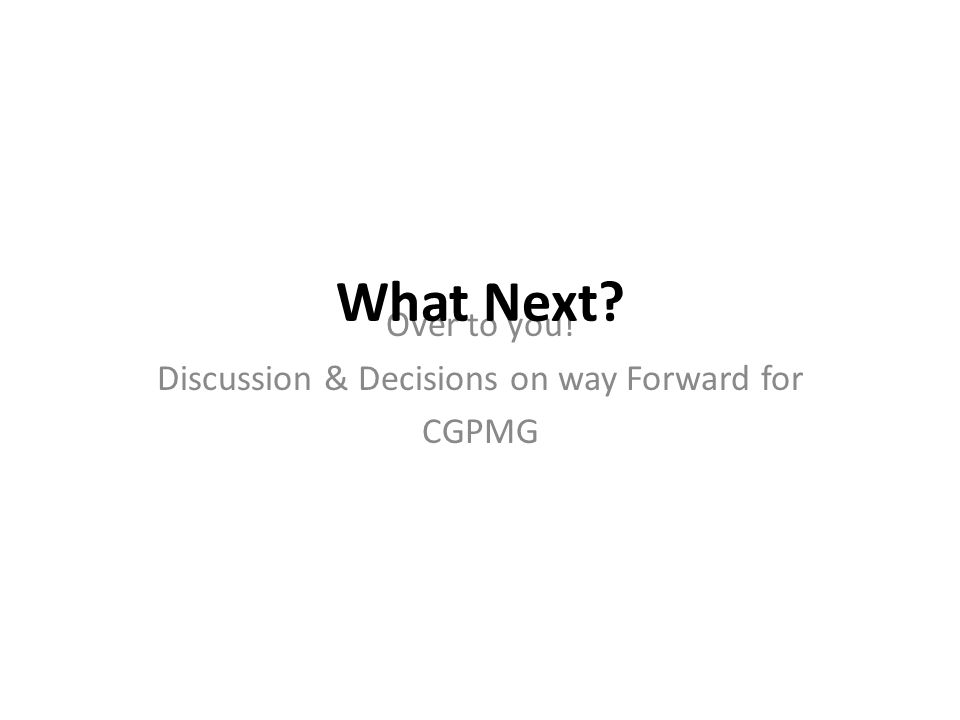 Over to you! Discussion & Decisions on way Forward for CGPMG What Next?