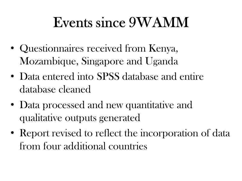 Events since 9WAMM Questionnaires received from Kenya, Mozambique, Singapore and Uganda Data entered into SPSS database and entire database cleaned Data processed and new quantitative and qualitative outputs generated Report revised to reflect the incorporation of data from four additional countries